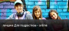 лучшие Для подростков - online