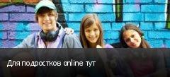 Для подростков online тут