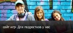 сайт игр- Для подростков у нас