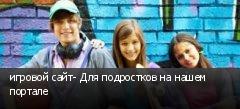 игровой сайт- Для подростков на нашем портале