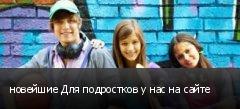 новейшие Для подростков у нас на сайте
