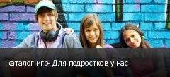 каталог игр- Для подростков у нас