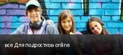 все Для подростков online