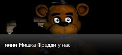 мини Мишка Фредди у нас