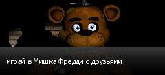 играй в Мишка Фредди с друзьями