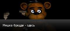 Мишка Фредди - здесь