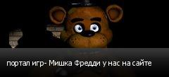 портал игр- Мишка Фредди у нас на сайте