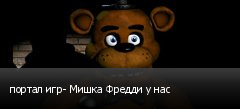 портал игр- Мишка Фредди у нас
