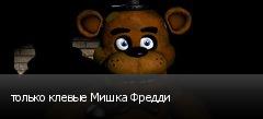 только клевые Мишка Фредди