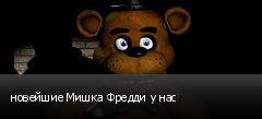 новейшие Мишка Фредди у нас