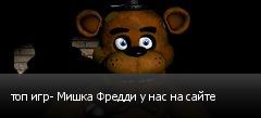 топ игр- Мишка Фредди у нас на сайте
