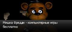 Мишка Фредди - компьютерные игры бесплатно