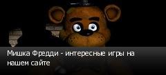 Мишка Фредди - интересные игры на нашем сайте