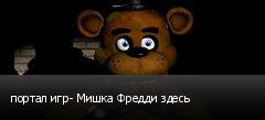 портал игр- Мишка Фредди здесь