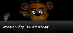 игра на выбор - Мишка Фредди