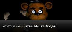 играть в мини игры - Мишка Фредди