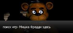 поиск игр- Мишка Фредди здесь
