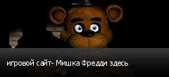 игровой сайт- Мишка Фредди здесь