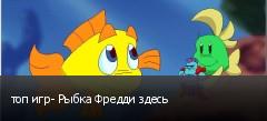 топ игр- Рыбка Фредди здесь