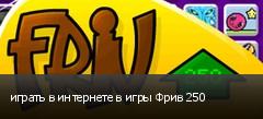 играть в интернете в игры Фрив 250