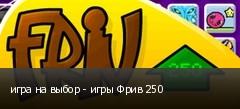 игра на выбор - игры Фрив 250
