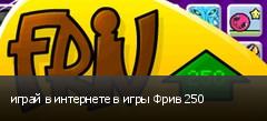играй в интернете в игры Фрив 250