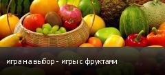 игра на выбор - игры с фруктами