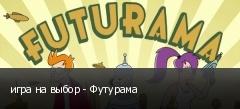 игра на выбор - Футурама