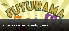 играй на нашем сайте Футурама