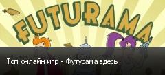 Топ онлайн игр - Футурама здесь
