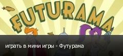 играть в мини игры - Футурама