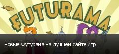 новые Футурама на лучшем сайте игр