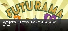 Футурама - интересные игры на нашем сайте