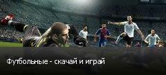 Футбольные - скачай и играй