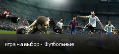 игра на выбор - Футбольные