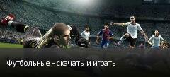 Футбольные - скачать и играть