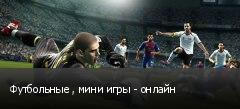 Футбольные , мини игры - онлайн