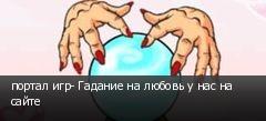 портал игр- Гадание на любовь у нас на сайте