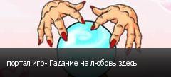 портал игр- Гадание на любовь здесь