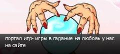 портал игр- игры в гадание на любовь у нас на сайте