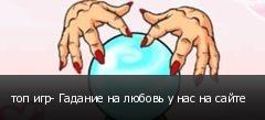 топ игр- Гадание на любовь у нас на сайте