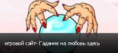 игровой сайт- Гадание на любовь здесь