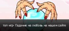 топ игр- Гадание на любовь на нашем сайте