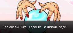 Топ онлайн игр - Гадание на любовь здесь