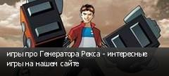 игры про Генератора Рекса - интересные игры на нашем сайте