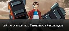 сайт игр- игры про Генератора Рекса здесь