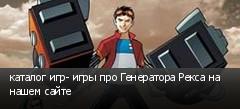 каталог игр- игры про Генератора Рекса на нашем сайте