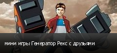 мини игры Генератор Рекс с друзьями