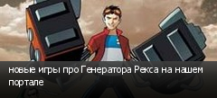 новые игры про Генератора Рекса на нашем портале