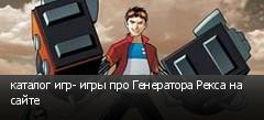 каталог игр- игры про Генератора Рекса на сайте